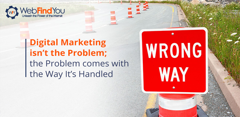 Digital Marketing isn't the Problem; the Problem come with the Way it's Handled