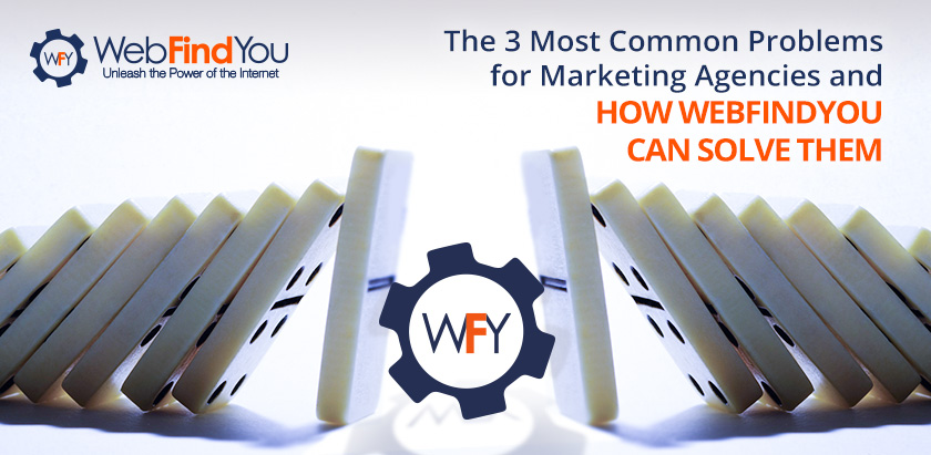 The 3 Most Common Problems for Marketing Agencies and How WebFindYou Can Solve Them