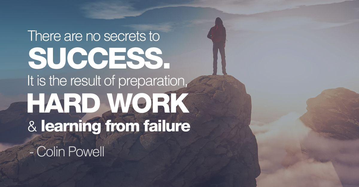 There are no secrets to success. It is the result of preparation, hard work & learning from failure - Colin Powell