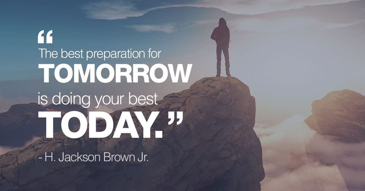 The best preparation for tomorrow is doig your best today.